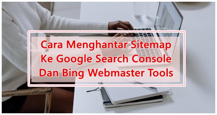 Cara Submit Sitemap Ke Google Search Console Dan Bing Webmaster Tools & Kepentingannya Yang Setiap Blogger Perlu Ambil Tahu