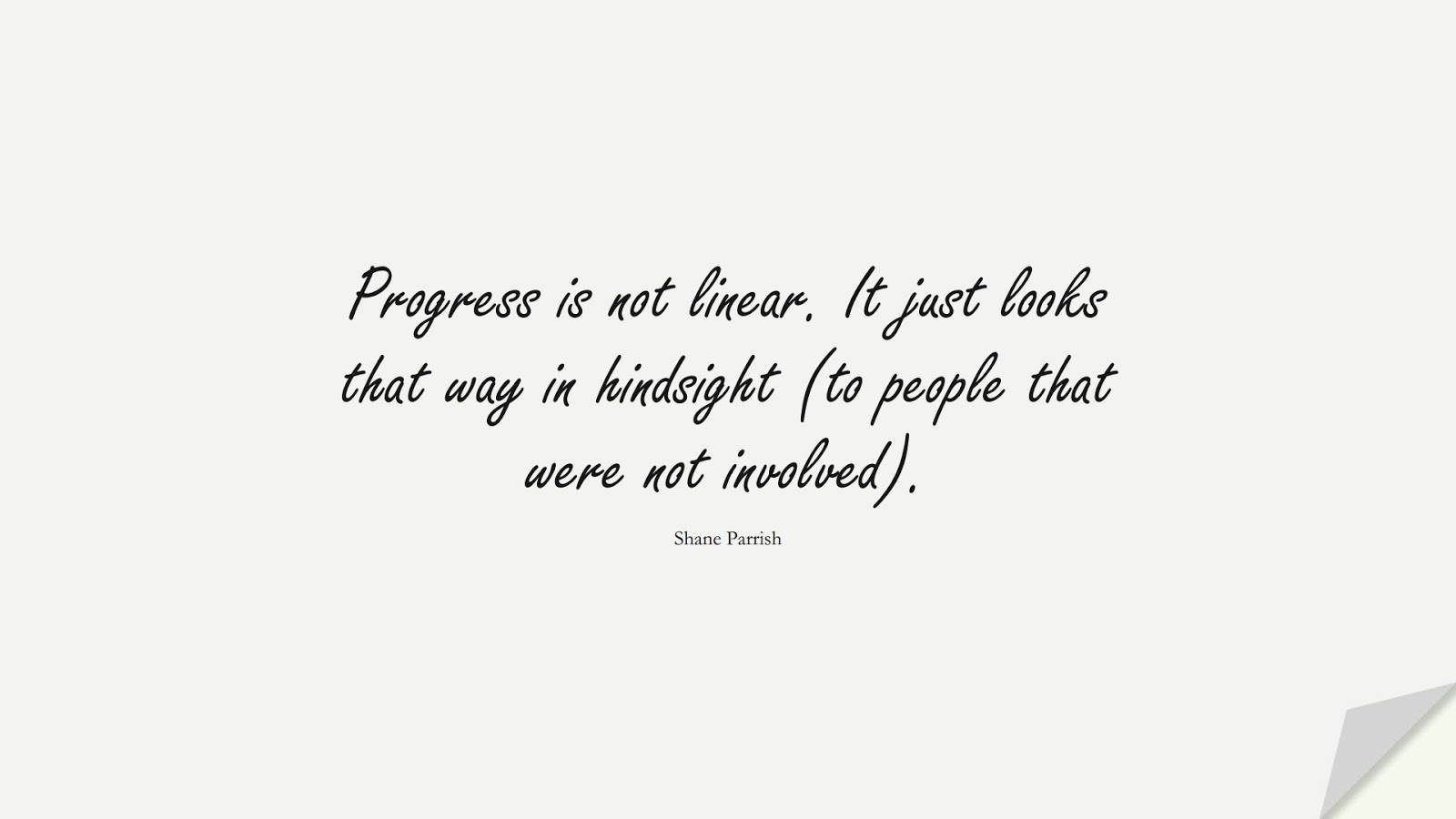 Progress is not linear. It just looks that way in hindsight (to people that were not involved). (Shane Parrish);  #NeverGiveUpQuotes
