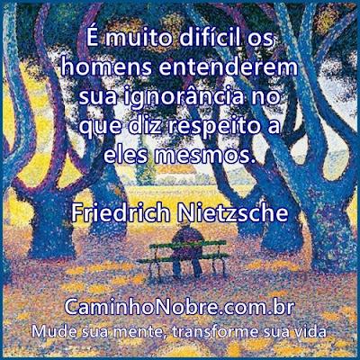 Friedrich Nietzsche É muito difícil os homens entenderem sua ignorância no que diz respeito a eles mesmos.