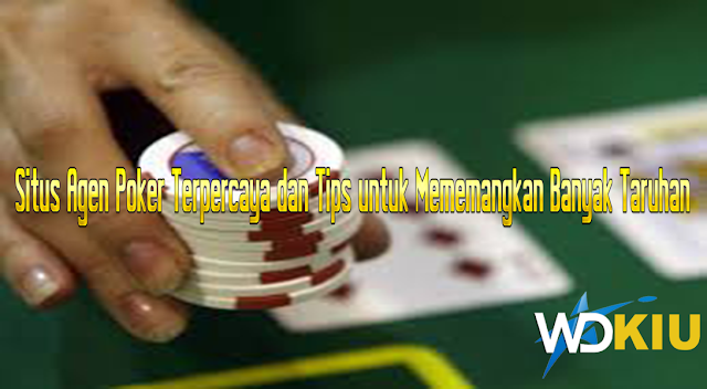 Situs Agen Poker Terpercaya dan Tips untuk Mememangkan Banyak Taruhan