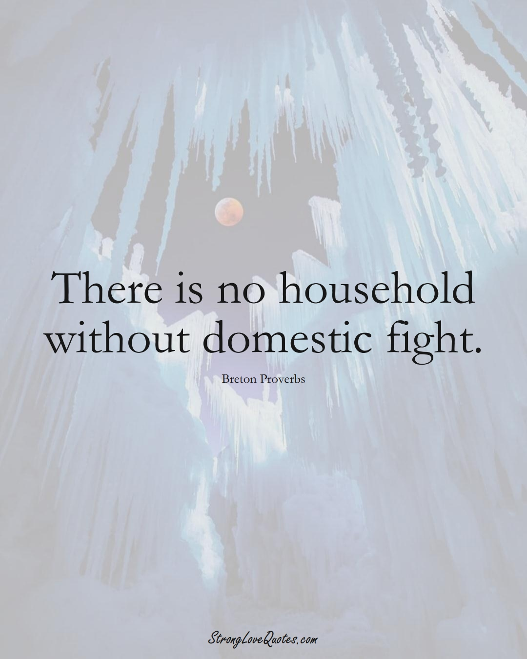There is no household without domestic fight. (Breton Sayings);  #aVarietyofCulturesSayings