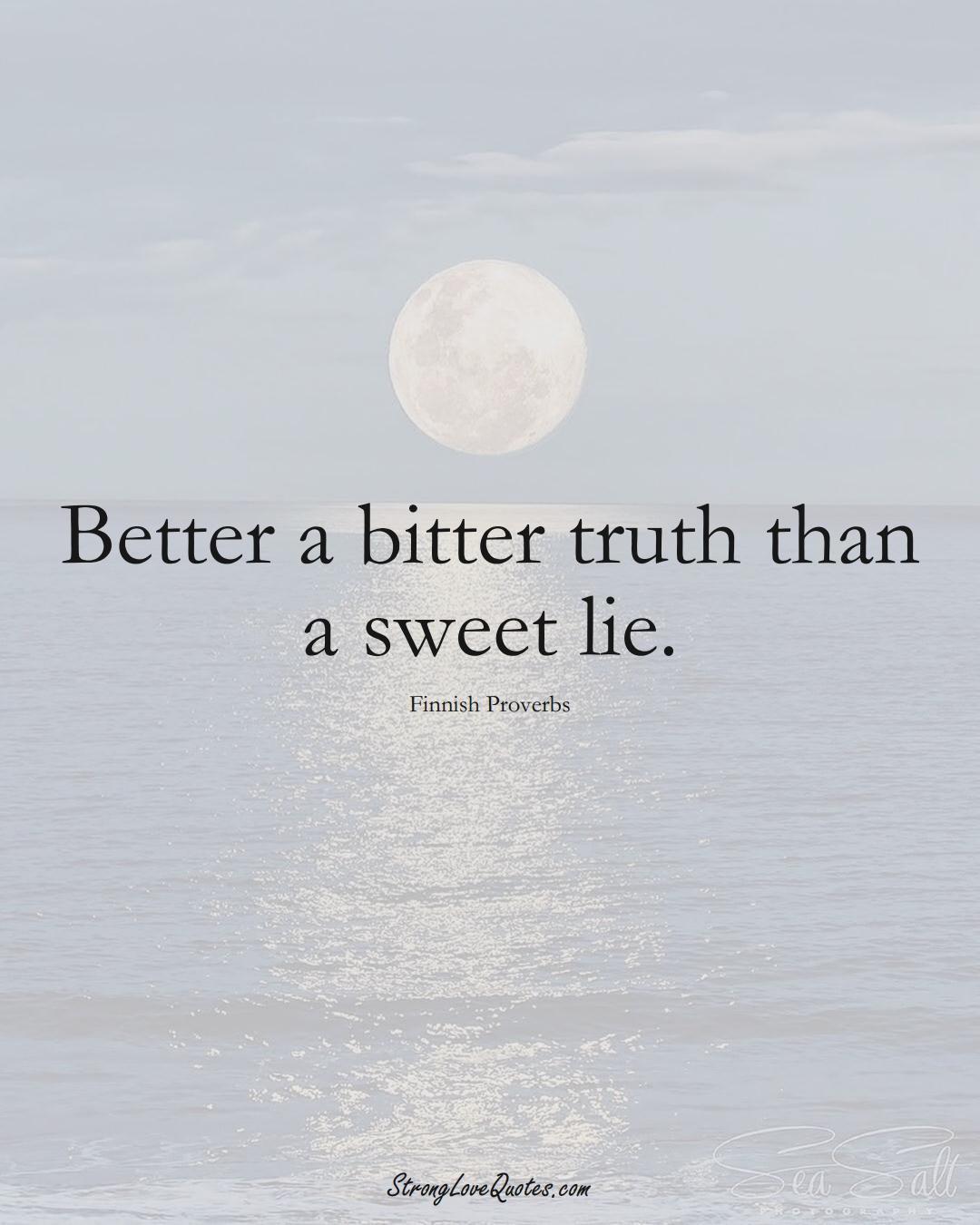 Better a bitter truth than a sweet lie. (Finnish Sayings);  #EuropeanSayings