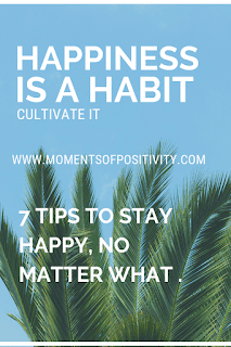 7 TIPS TO STAY HAPPY, NO MATTER WHAT .