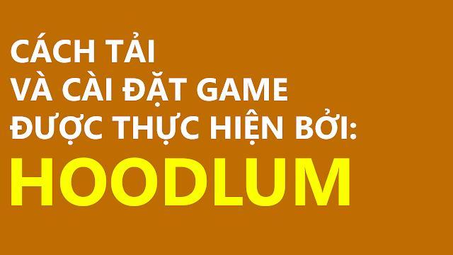 Cách tải và cài các game được thực hiện bởi HOODLUM