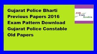 Gujarat Police Bharti Previous Papers 2016 Exam Pattern Download Gujarat Police Constable Old Papers