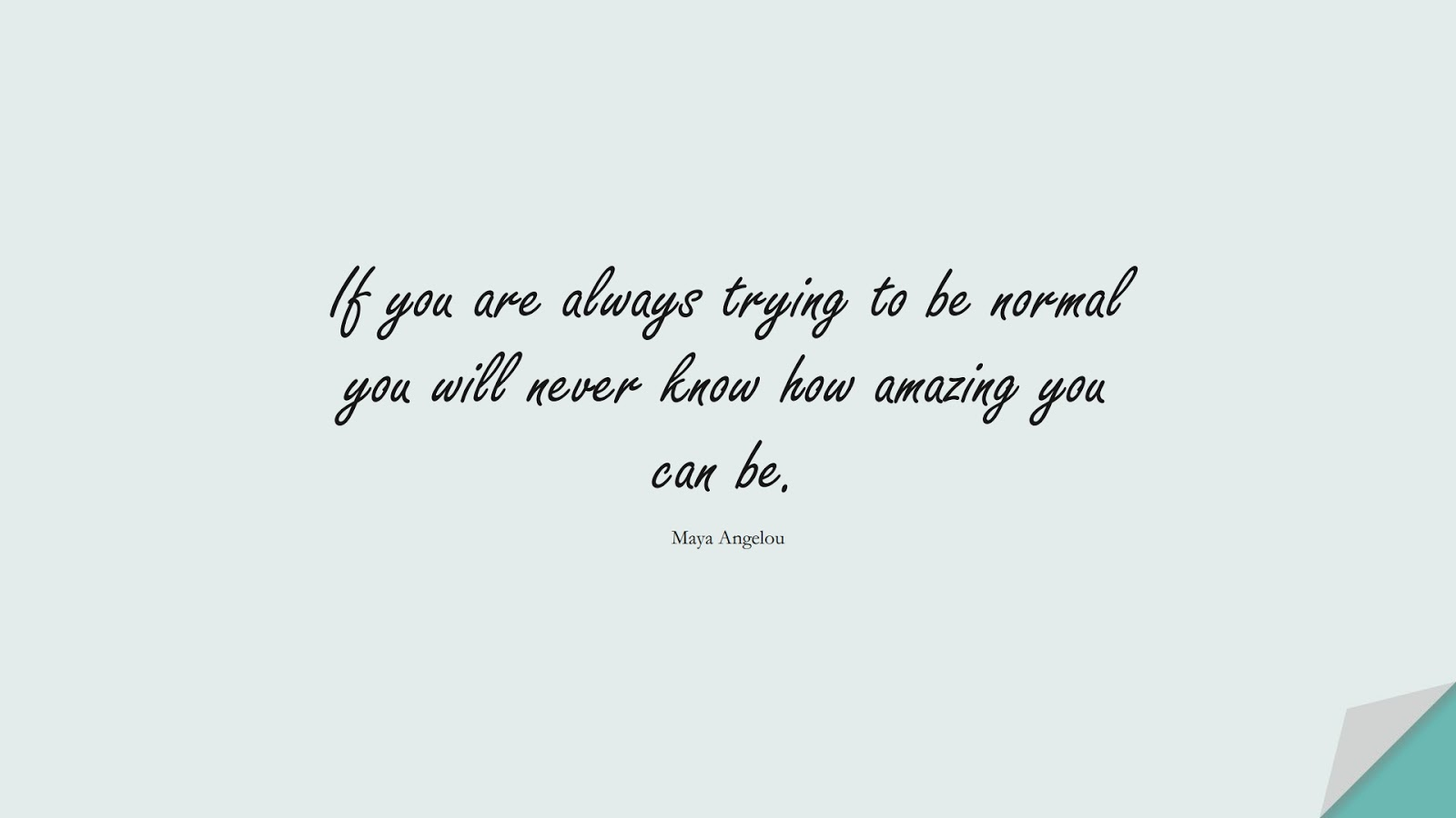 If you are always trying to be normal you will never know how amazing you can be. (Maya Angelou);  #MayaAngelouQuotes
