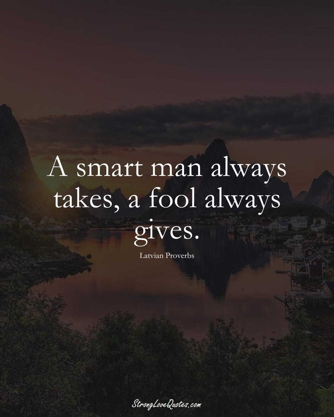 A smart man always takes, a fool always gives. (Latvian Sayings);  #EuropeanSayings