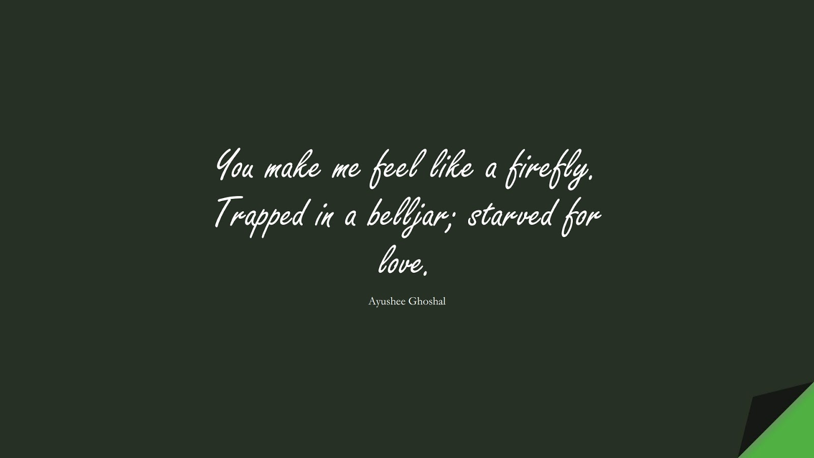 You make me feel like a firefly. Trapped in a belljar; starved for love. (Ayushee Ghoshal);  #SadLoveQuotes