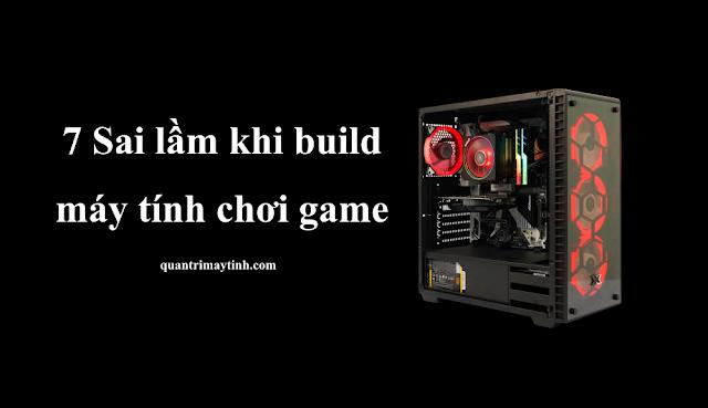 7 Sai lầm khi build một máy tính chơi game