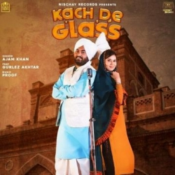 Kach De Glass Song Lyrics - Ajam Khan and Gurlej Akhtar
