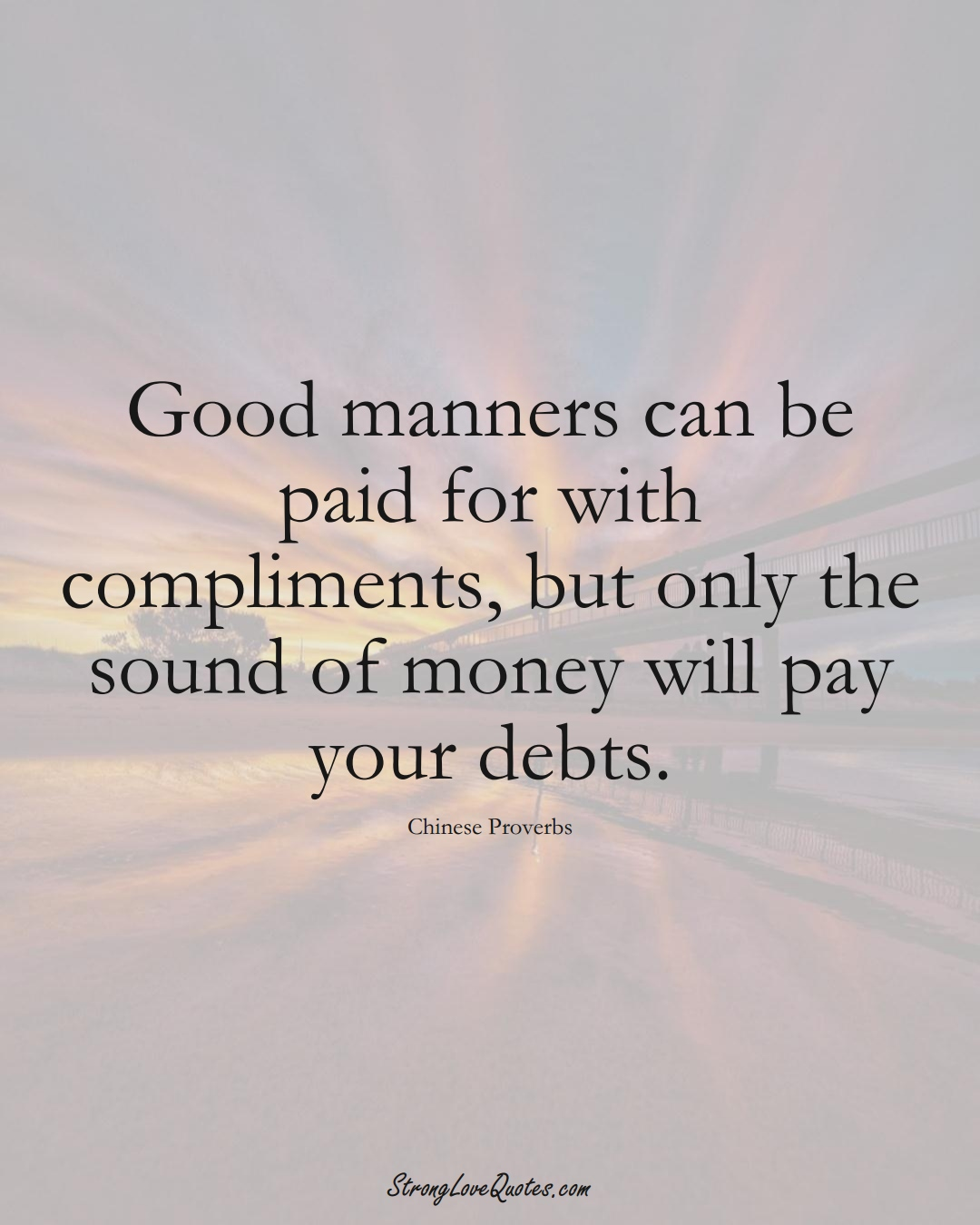 Good manners can be paid for with compliments, but only the sound of money will pay your debts. (Chinese Sayings);  #AsianSayings