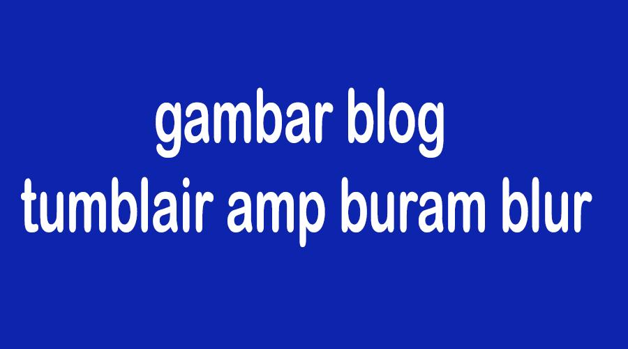 Cara mengatasi gambar tumbl pos blog amp buram blur