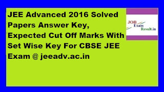 JEE Advanced 2016 Solved Papers Answer Key, Expected Cut Off Marks With Set Wise Key For CBSE JEE Exam @ jeeadv.ac.in