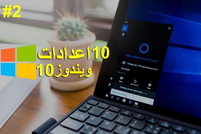10 اعدادات في ويندوز 10 يجب عليك تغيرها الان