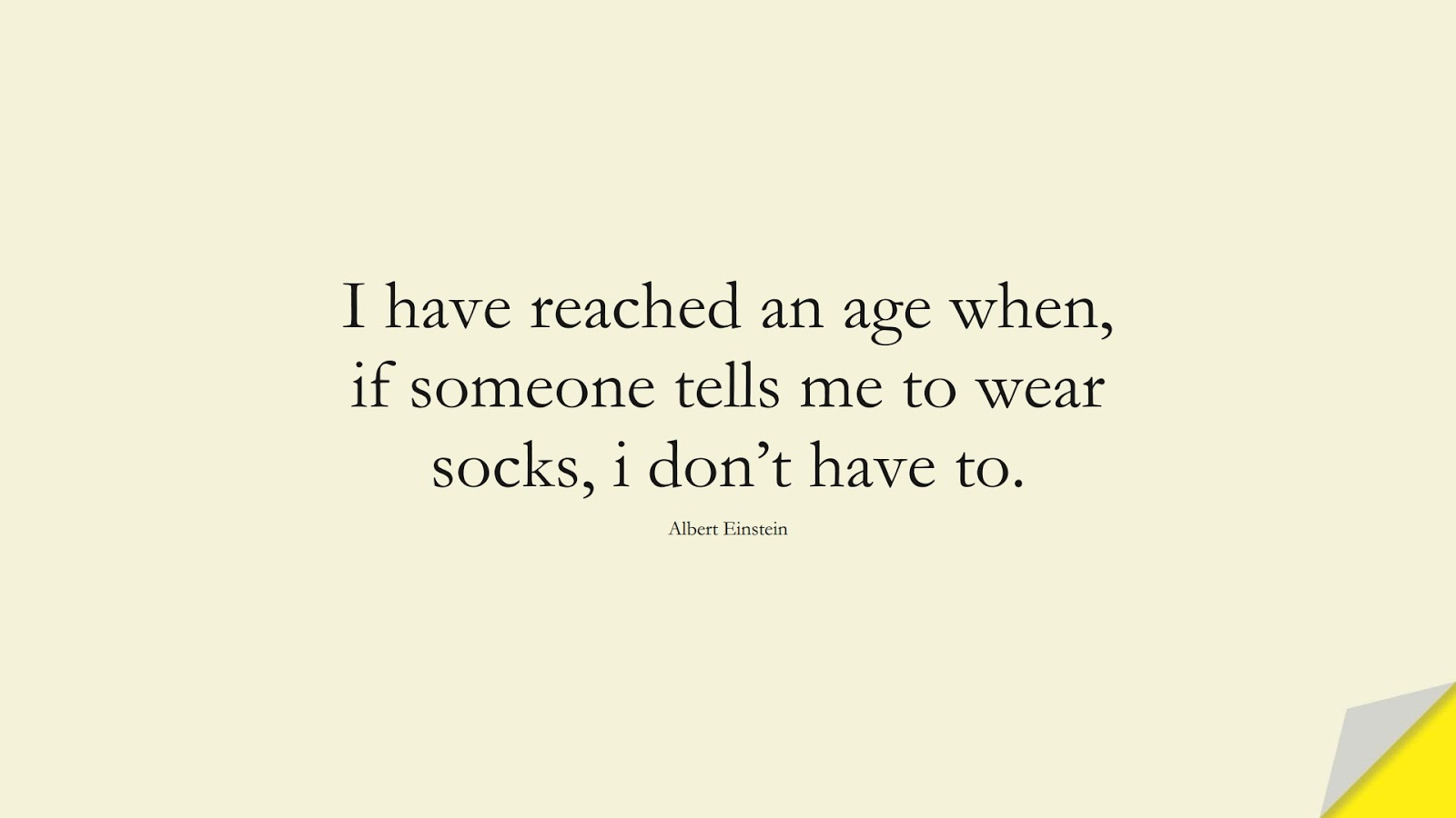 I have reached an age when, if someone tells me to wear socks, i don't have to. (Albert Einstein);  #AlbertEnsteinQuotes