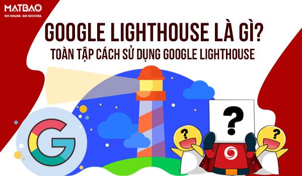 Google Lighthouse là gì? Toàn tập cách sử dụng Google Lighthouse