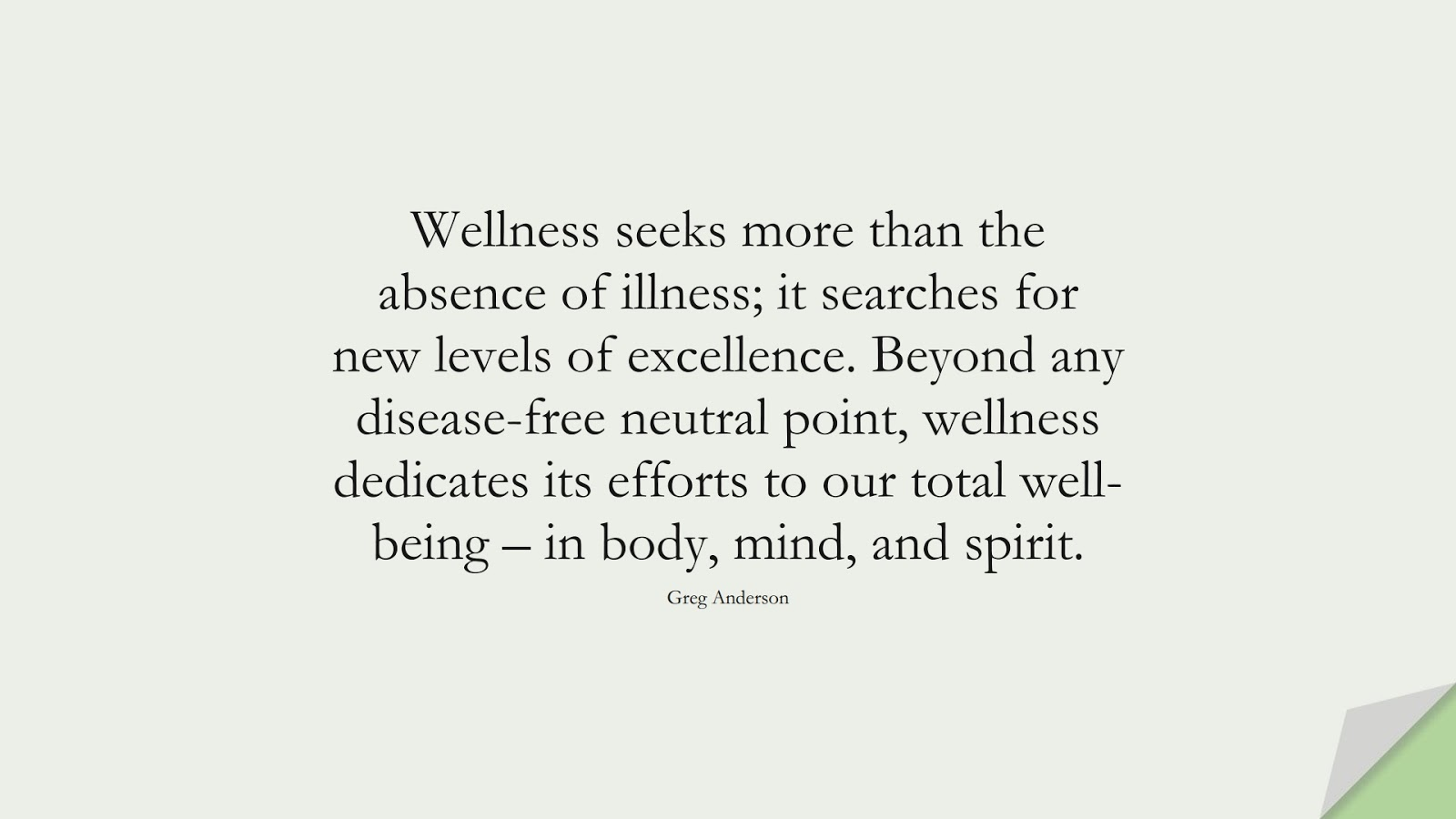 Wellness seeks more than the absence of illness; it searches for new levels of excellence. Beyond any disease-free neutral point, wellness dedicates its efforts to our total well-being – in body, mind, and spirit. (Greg Anderson);  #HealthQuotes