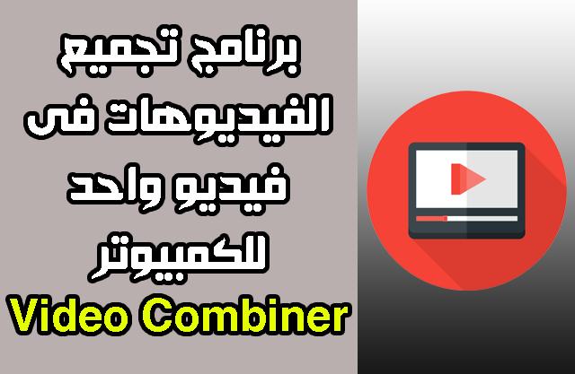 برنامج تجميع الفيديوهات فى فيديو واحد للكمبيوتر 2020 مجانا - Video Combiner