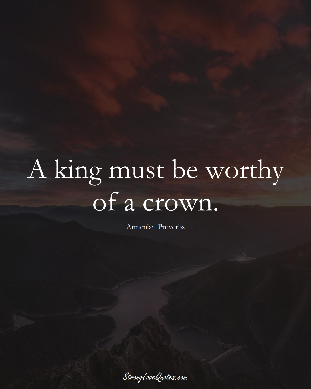 A king must be worthy of a crown. (Armenian Sayings);  #AsianSayings