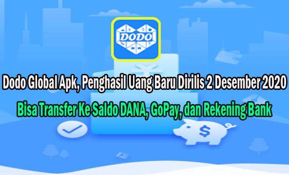 Dodo Global Apk adalah aplikasi penghasil uang yang bisa menambah saldo DANA, GoPay, dan Rekening. Dodo Global Apk baru saja dirilis pada 2 Desember 2020, artinya masih belum banyak yang mengetahui tentang Dodo Global Apk ini.   Oleh karena itu pada artikel ini saya membuat review tentang Dodo Global Apk beserta Link Download nya buat kalian semua yang masih aktif atau baru saja ingin memulai untuk bermain aplikasi penghasil saldo DANA, GoPay, dan Rekening seperti ini.  Jadi buat kalian yang penasaran bagaimana cara mendapatkan saldo Dana dari Dodo Global Apk, silahkan kalian baca terus isi artikel ini sampai selesai.     Apa Itu Dodo Global Apk ? Dodo Global Apk adalah aplikasi penghasil uang yang bisa menambah saldo DANA, GoPay, dan rekening Bank para membernya.   Kalian masih bisa menjadi orang tercepat untuk menggunakan Dodo Global Apk milik Pinduoduo Group (PDD) ini, karena Aplikasi Dodo Global ini masih sangat baru.   Cara kerja Dodo Global Apk sangat simpel, mirip dengan Toko Kaya Apk dan Go Share Apk. Dimana untuk mendapatkan komisi pada Dodo Global Apk dengan cara melakukan simulasi transaksi belanja online, setelah menyelesaikan Misi Dodo Global Apk tersebut member akan mendapatkan Komisi.  Misi Dodo Global Apk Cara menyelesaikan misi Dodo Global Apk sangat mudah kok, nanti kalian melakukan aktivitas membeli suatu barang secara online.   Setelah proses pembelian barang tersebut maka kalian mendaptkan komisi dari Dodo Global Apk.   Semakin rajin kalian menyelesaikan Misi Dodo Global Apk maka semakin banyak nanti uang yang kalian dapat.   Uang yang diberikan kepada kalian bisa ditarik atau withdraw ke akun DANA, GoPay, dan Rekening Bank.  Status Member Dodo Global Apk Aplikasi Dodo Global Apk menyediakan pilihan status member, mulai dari yang gratisa hingga berbayar. Status member berbayar pada Dodo Global Apk disebut dengan VIP.   Untuk mendapatkan status member VIP diperlukan top up saldo atau deposit saldo akun Dodo Global Apk.  Keuntungan menggunakan Dod