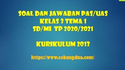 Soal dan Jawaban PAS/UAS SD/MI Kelas 3 Tema 1 Semester 1 Kurikulum 2013 TP 2020/2021