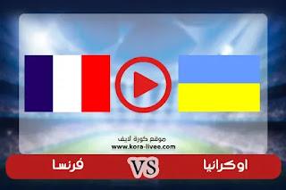 مشاهدة مباراة فرنسا واوكرانيا بث مباشر عبر موقع كورة لايف