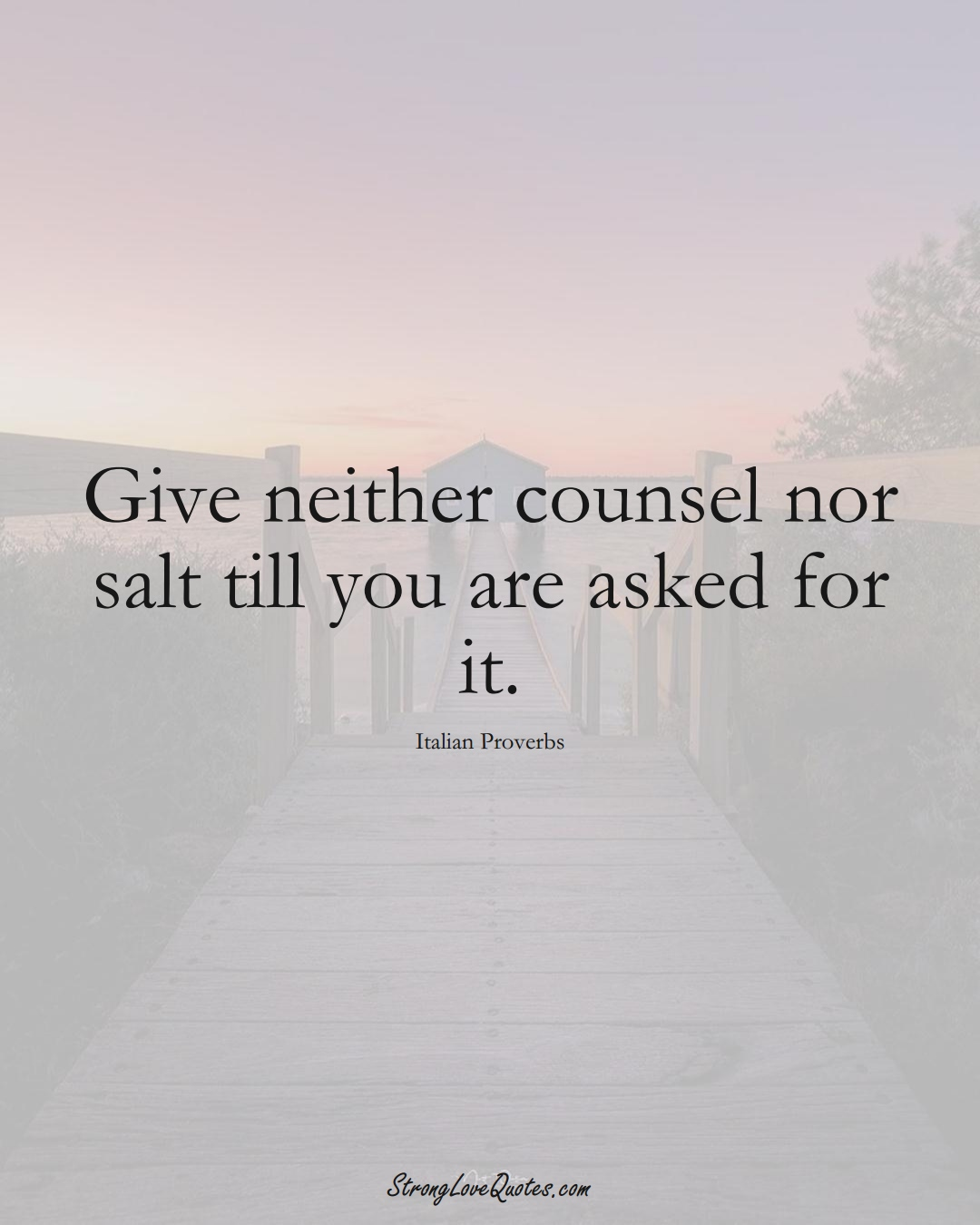 Give neither counsel nor salt till you are asked for it. (Italian Sayings);  #EuropeanSayings