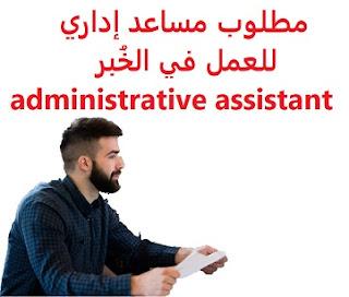 وظائف السعودية مطلوب مساعد إداري للعمل في الخُبر administrative assistant