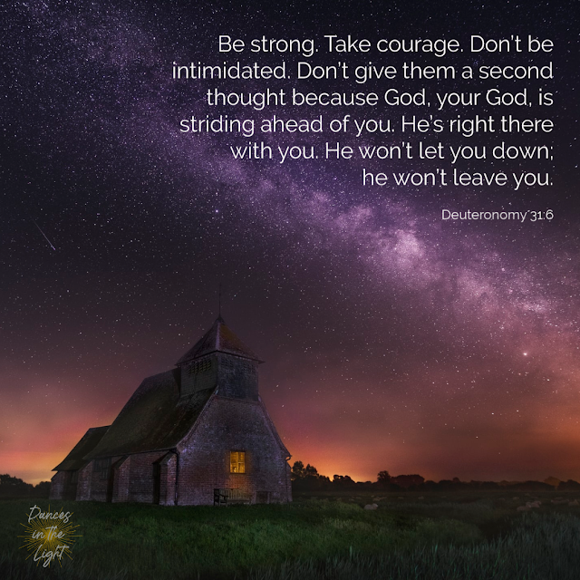 Be strong. Take courage. Don't be intimidated. Don't give them a second thought because God, your God, is striding ahead of you. He's right there with you. He won't let you down; he won't leave you. Deuteronomy 31:6