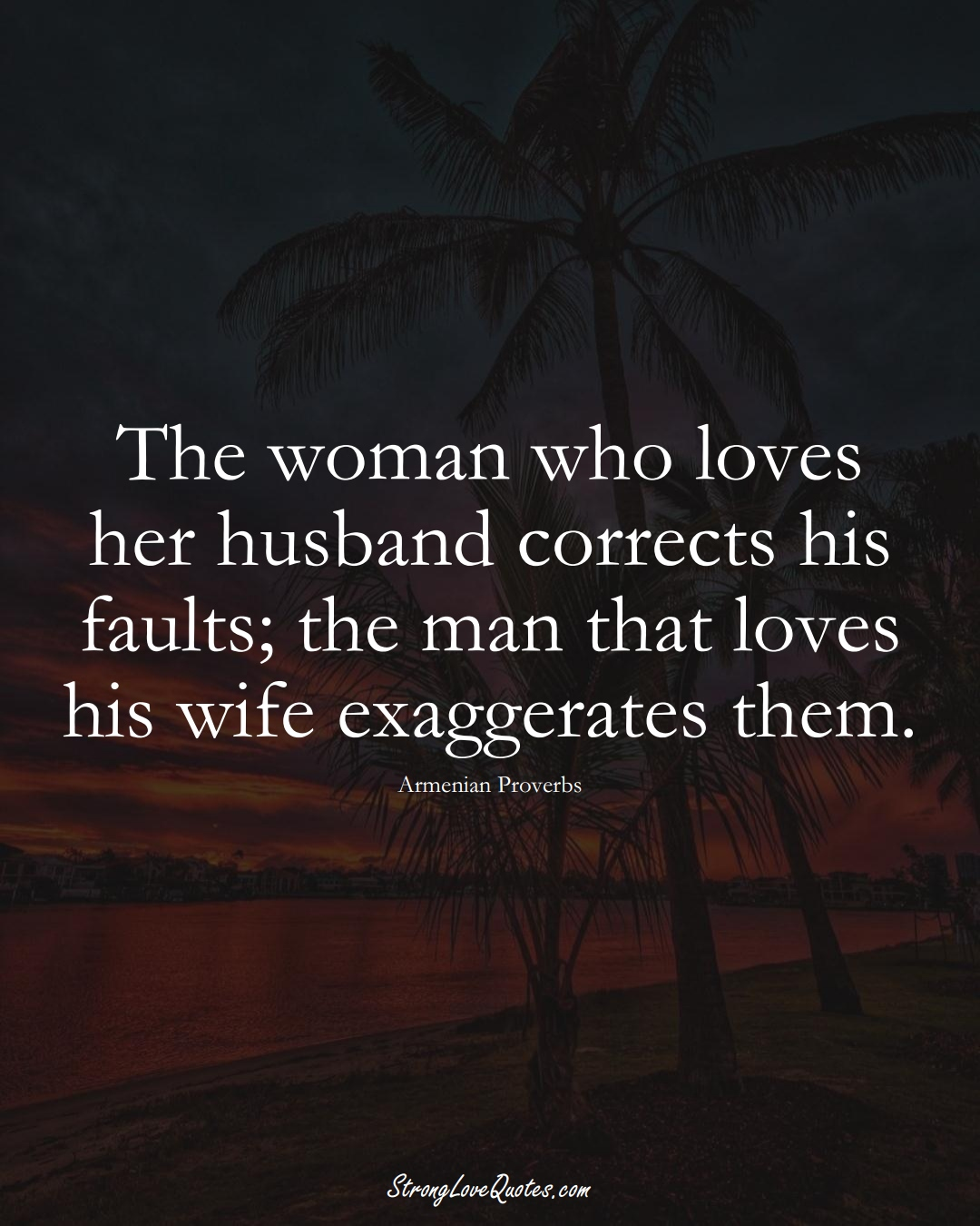 The woman who loves her husband corrects his faults; the man that loves his wife exaggerates them. (Armenian Sayings);  #AsianSayings