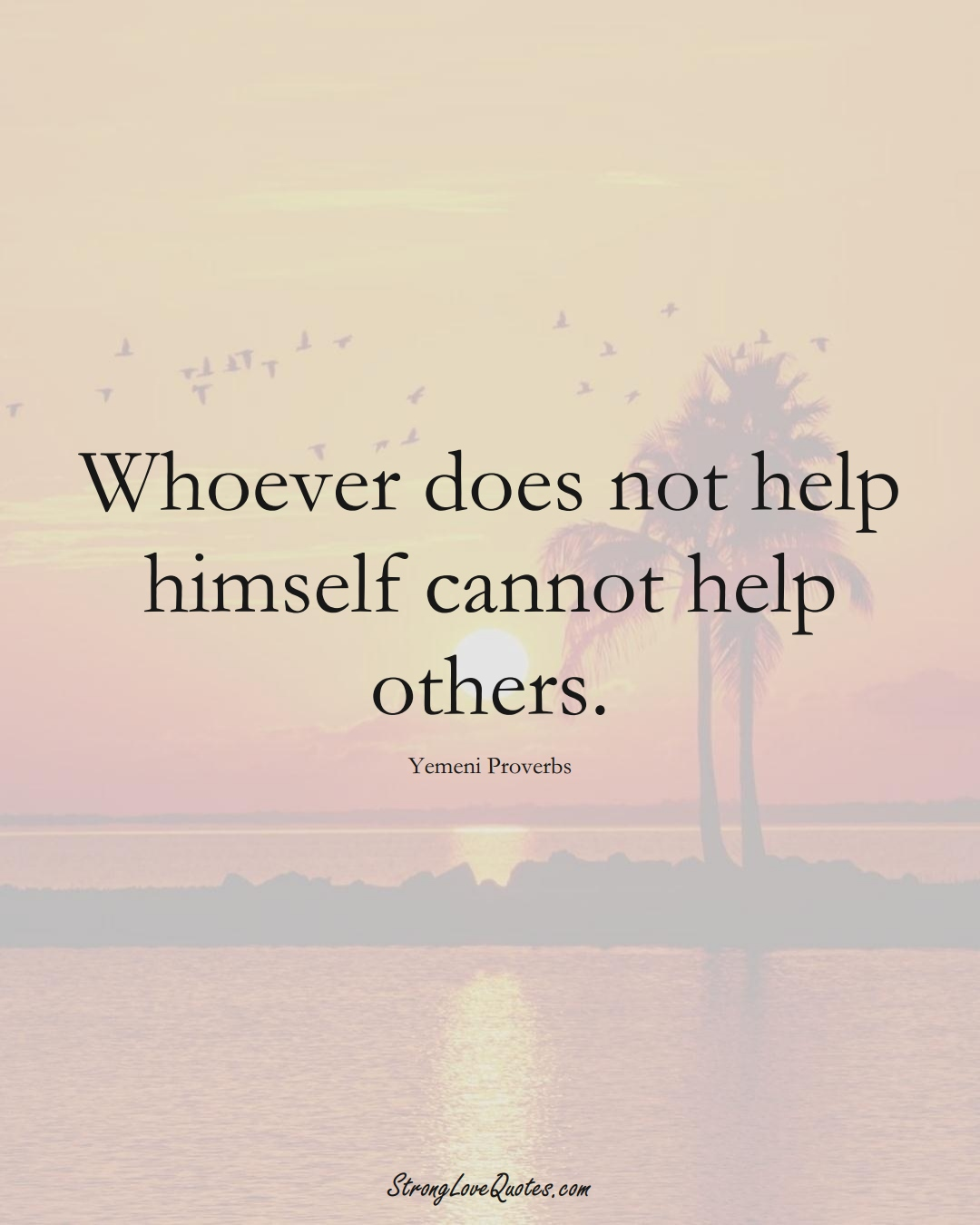 Whoever does not help himself cannot help others. (Yemeni Sayings);  #MiddleEasternSayings