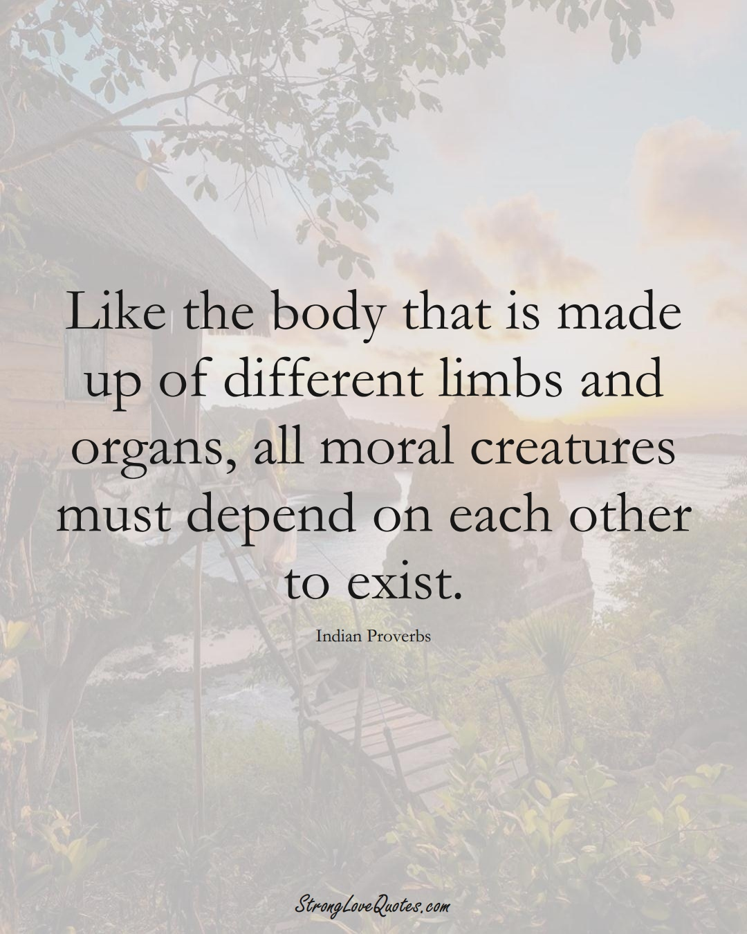 Like the body that is made up of different limbs and organs, all moral creatures must depend on each other to exist. (Indian Sayings);  #AsianSayings