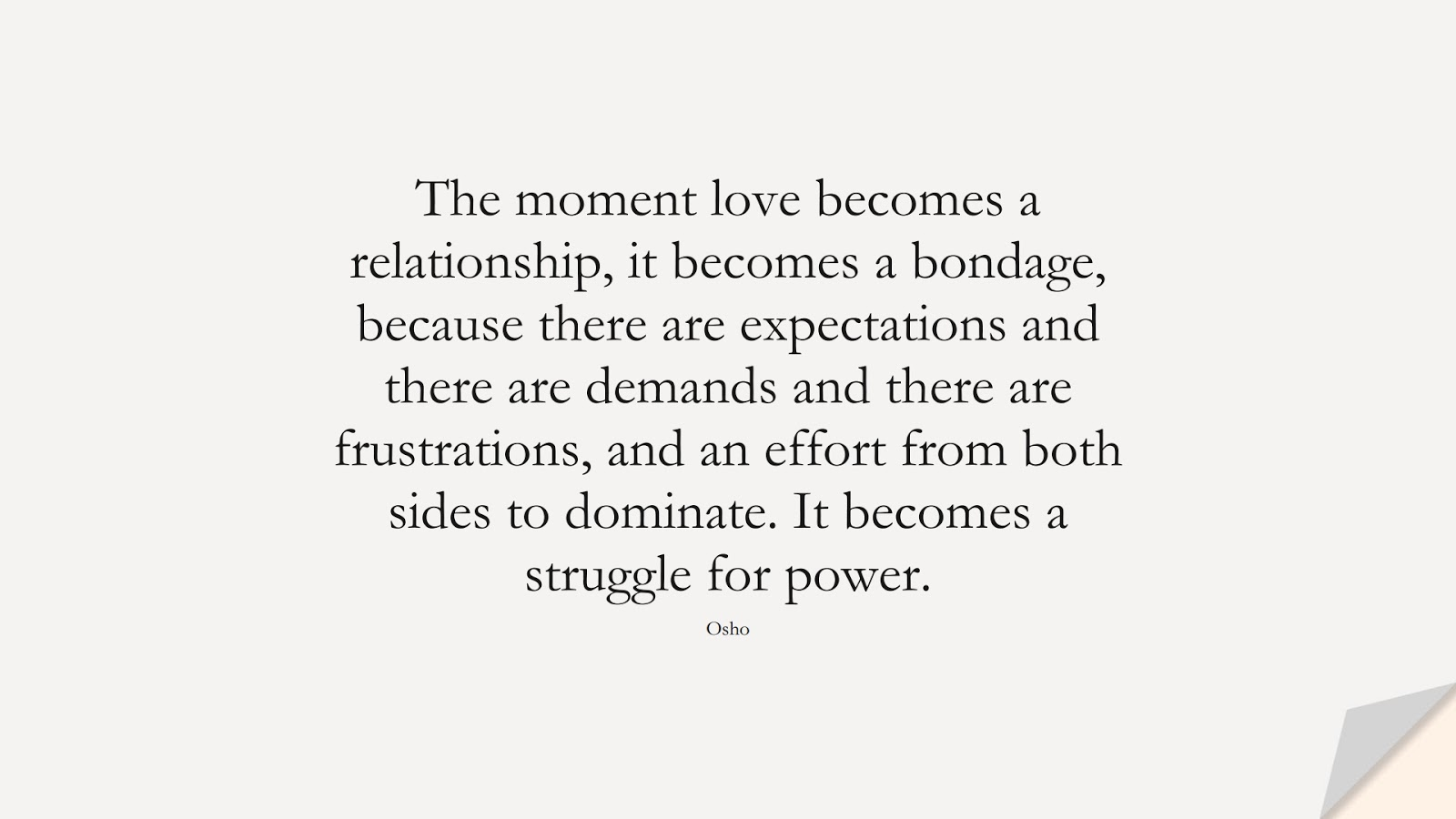 The moment love becomes a relationship, it becomes a bondage, because there are expectations and there are demands and there are frustrations, and an effort from both sides to dominate. It becomes a struggle for power. (Osho);  #RelationshipQuotes
