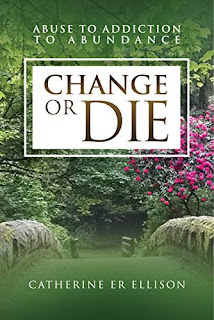 Change or Die: Abuse to Addiction to Abundance - true story, shocking, humourous and exciting by Catherine Ellison