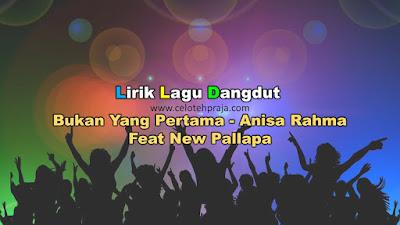 Bukan Yang Pertama Lirik Lagu Dangdut - Anisa Rahma Feat New Pallapa