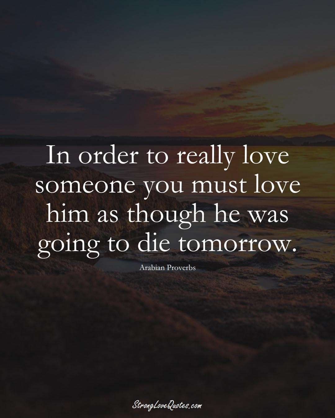 In order to really love someone you must love him as though he was going to die tomorrow. (Arabian Sayings);  #aVarietyofCulturesSayings