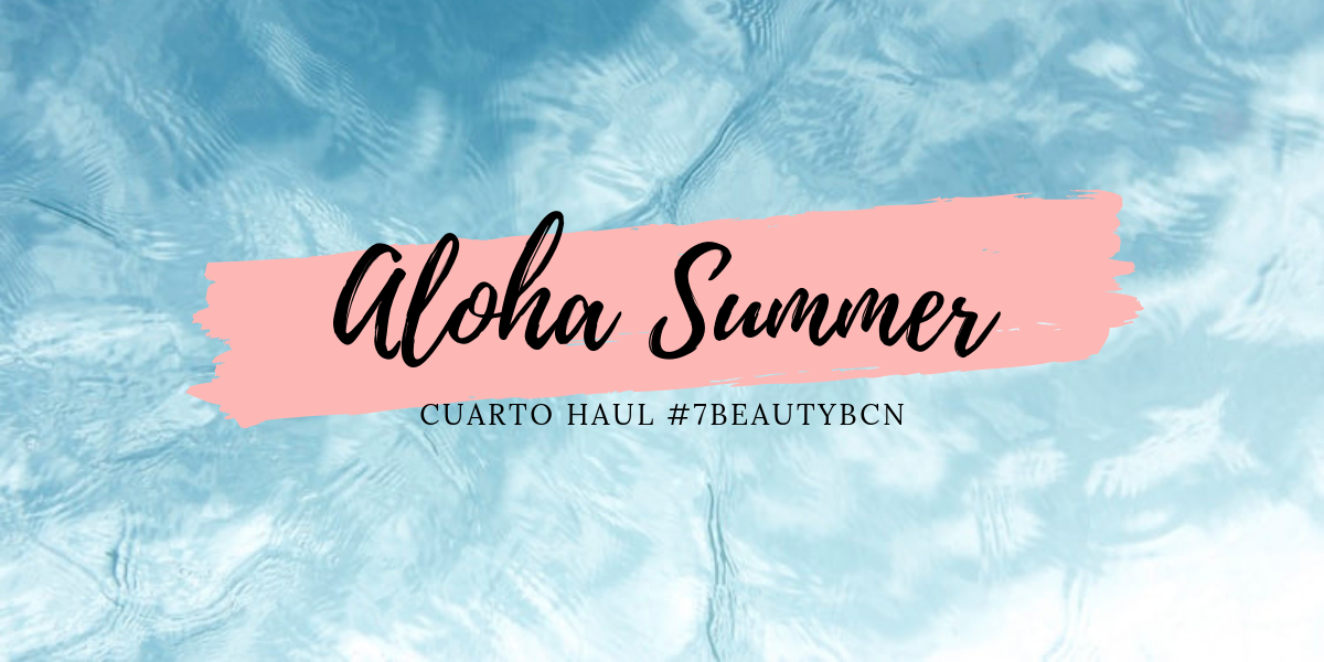 ALOHA SUMMER, CUARTO HAUL #7BEAUTYBCN