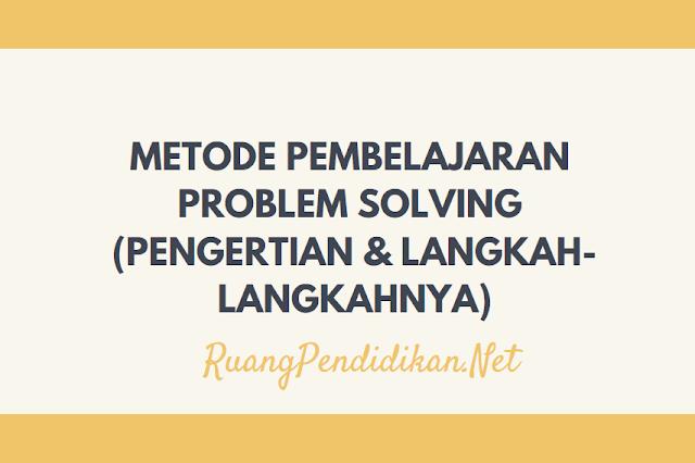 Metode Pembelajaran Problem Solving (Pengertian & Langkah-Langkahnya)
