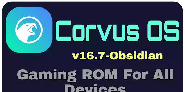 Corvus OS v16.7 Obsidian Gaming ROM Changelogs