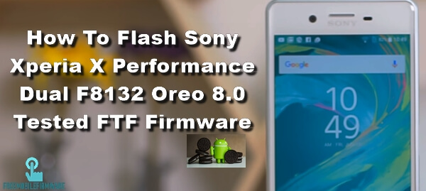 How To Flash Sony Xperia X Performance Dual F8132 Oreo 8.0 Tested FTF Firmware