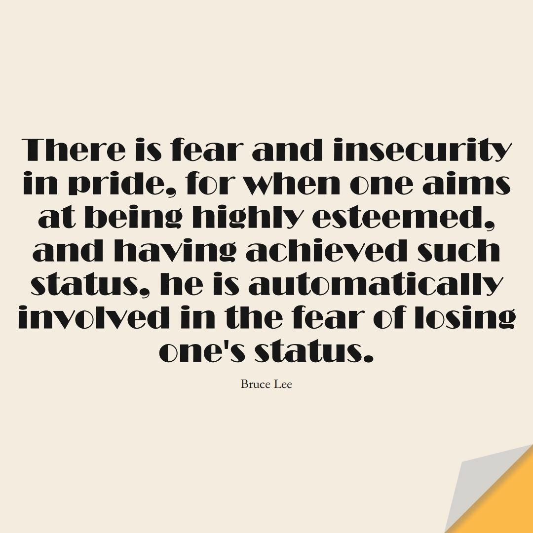 There is fear and insecurity in pride, for when one aims at being highly esteemed, and having achieved such status, he is automatically involved in the fear of losing one's status. (Bruce Lee);  #FearQuotes