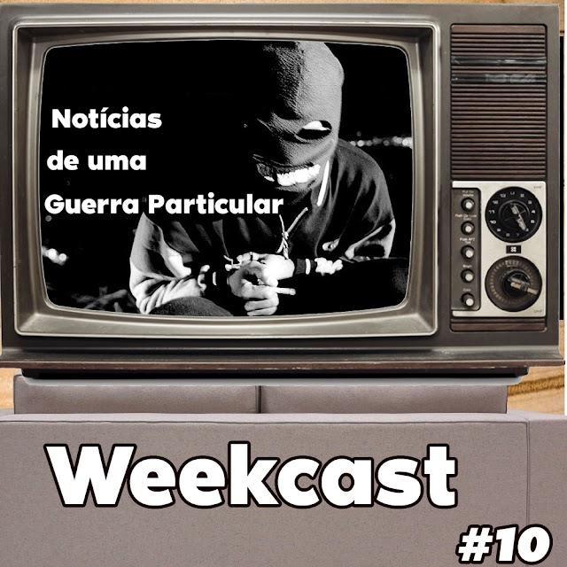 Weekcast #10 - Notícias de uma Guerra Particular