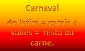 A imagem de fundo amarelo e vermelhado mostra a origem da palavra carnaval.Do Latim: carnis + valle=festa da carne.