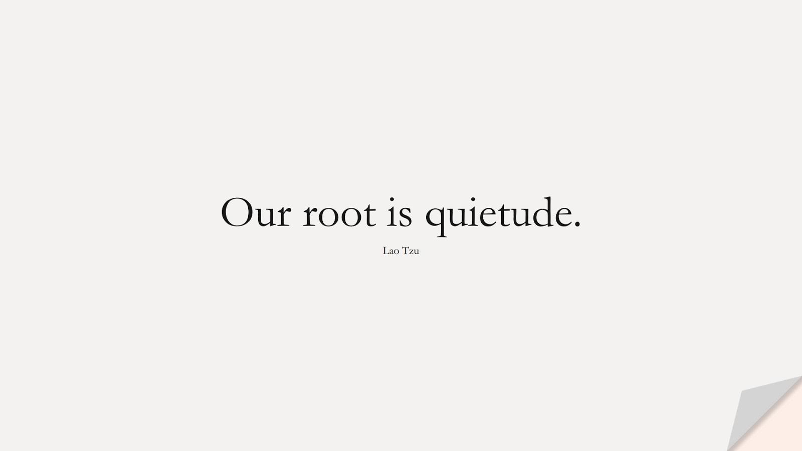Our root is quietude. (Lao Tzu);  #StressQuotes