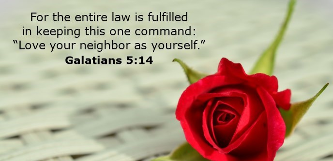 """For the entire law is fulfilled in keeping this one command: """"Love your neighbor as yourself."""""""