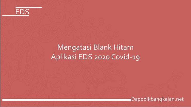 Mengatasi Blank Hitam Aplikasi EDS 2020 Covid-19
