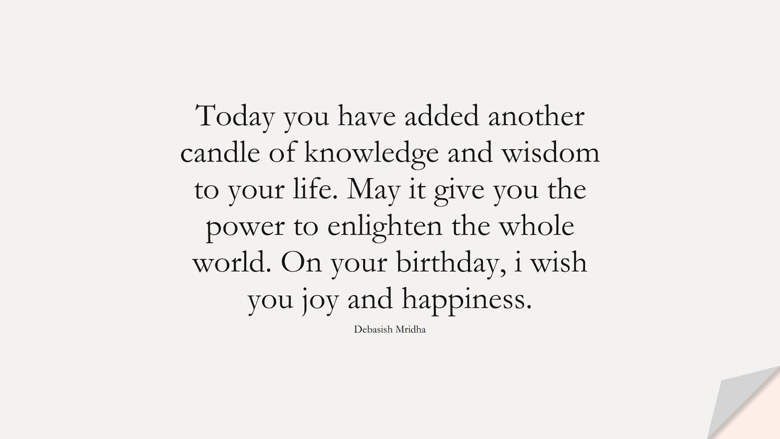 Today you have added another candle of knowledge and wisdom to your life. May it give you the power to enlighten the whole world. On your birthday, i wish you joy and happiness. (Debasish Mridha);  #BirthdayQuotes