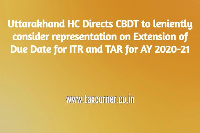 uttarakhand-hc-directs-cbdt-to-leniently-consider-representation-on-extension-of-due-date-for-itr-and-tar-for-ay-2020-21