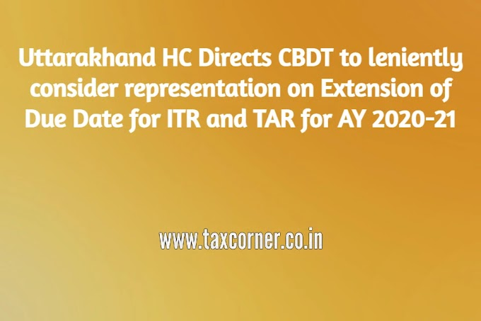 Uttarakhand HC Directs CBDT to leniently consider representation on Extension of Due Date for ITR and TAR for AY 2020-21