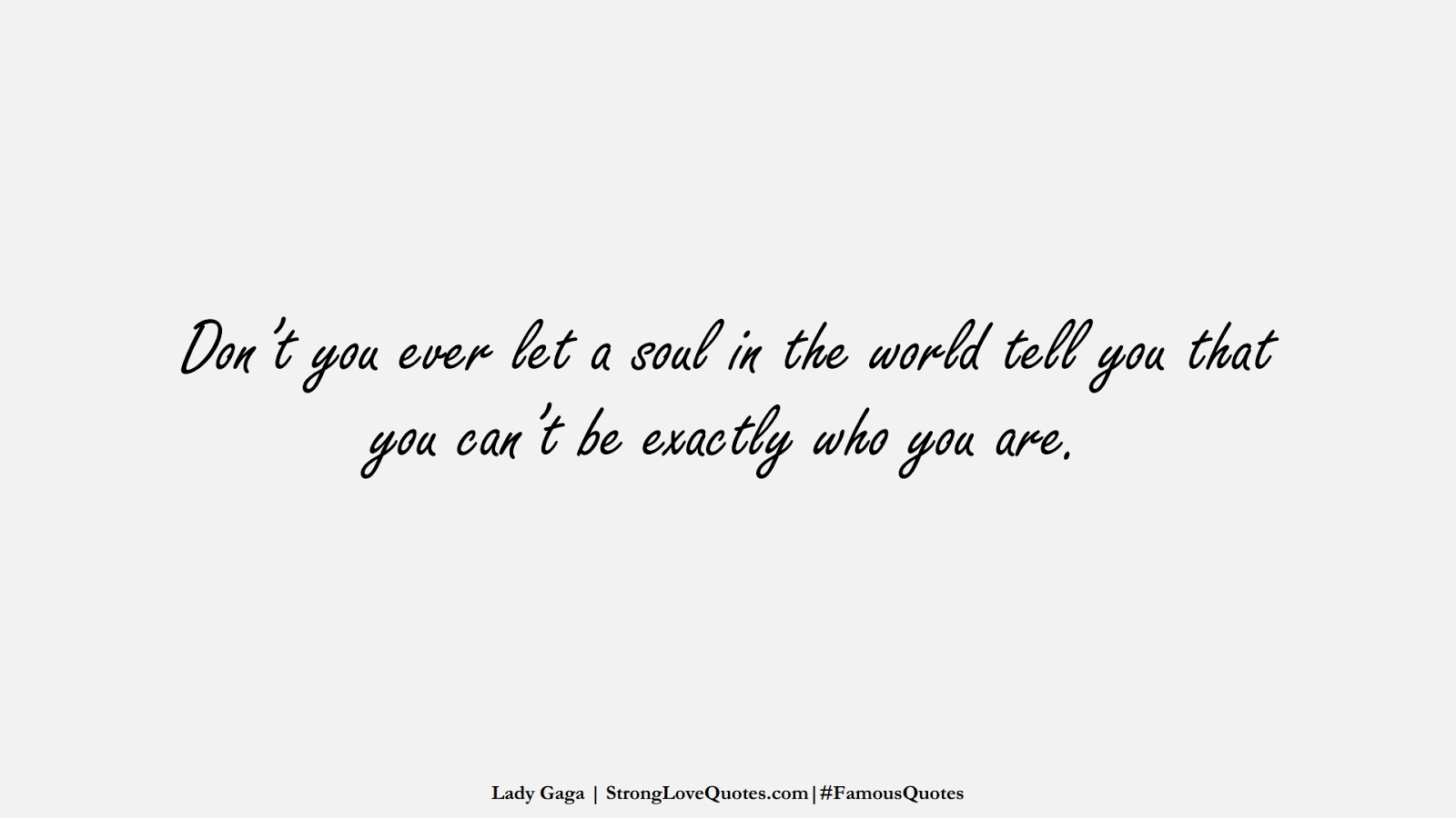 Don't you ever let a soul in the world tell you that you can't be exactly who you are. (Lady Gaga);  #FamousQuotes
